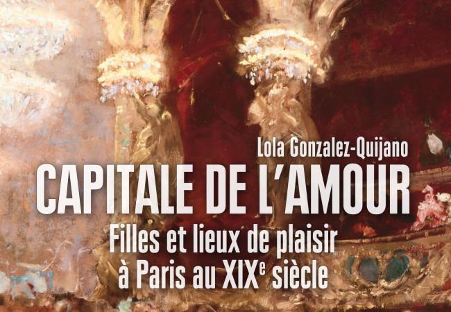 Capitale de l'amour Filles et lieux de plaisirs à Paris au XIXe siècle – éditions Vendémiaire